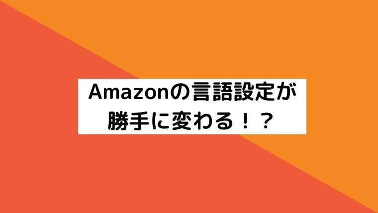 Amazonの言語設定が勝手に変わる